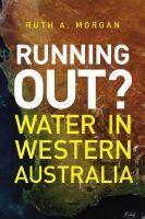 Running out? : water in Western Australia / Ruth A Morgan. [WA History Award]