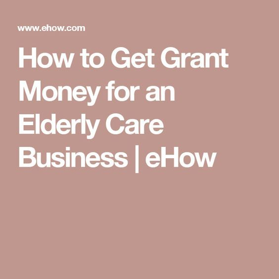 How to Get Grant Money for an Elderly Care Business | eHow