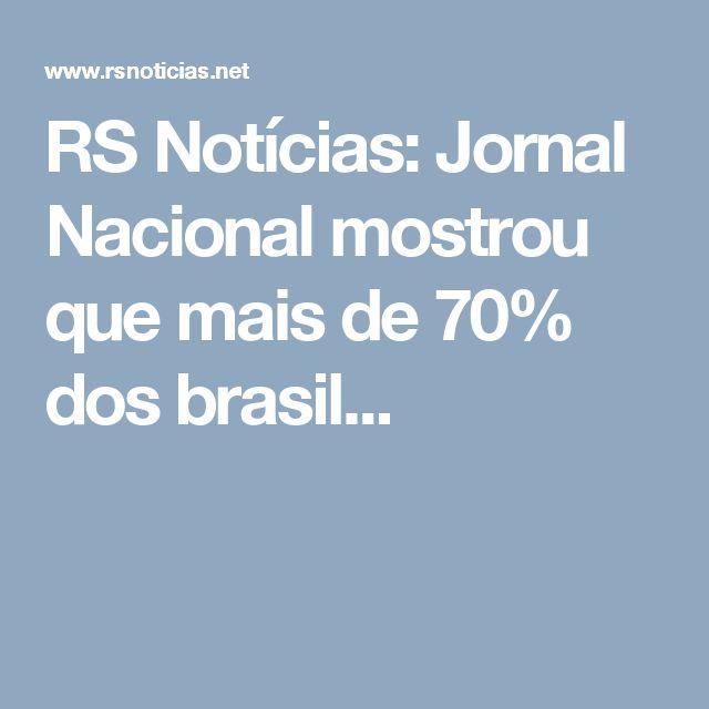 RS Notícias: Jornal Nacional mostrou que mais de 70% dos brasil...