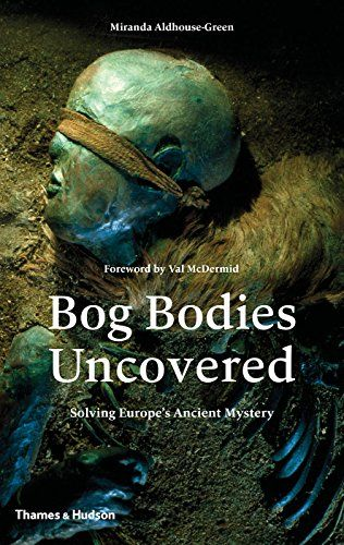 Bog Bodies Uncovered: Solving Europe's Ancient Mystery: Miranda Aldhouse-Green: 9780500051825: Amazon.com: Books