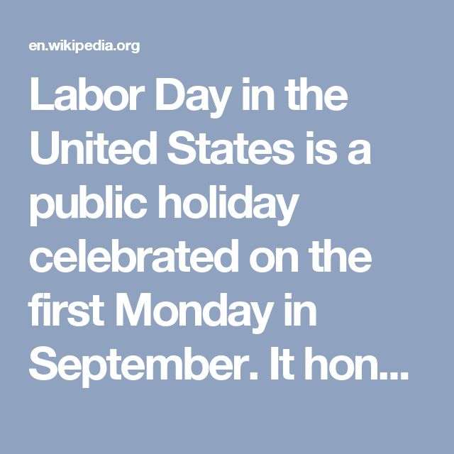Labor Day in the United States is a public holiday celebrated on the first Monday in September. It honors the American labor movement and the contributions that workers have made to the strength, prosperity, laws and well-being of the country.