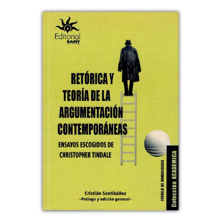Retórica y teoría de la argumentación contemporáneas. Ensayos escogidos de Christopher Tindale  – Cristián Santibáñez – Universidad EAFIT www.librosyeditores.com Editores y distribuidores.