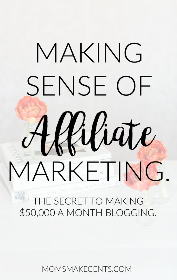 Making Sense of Affiliate Marketing: The Secret to Making $50,000 a Month Blogging. — Moms Make Cents Teaching Moms to Start Businesses + Work At Home