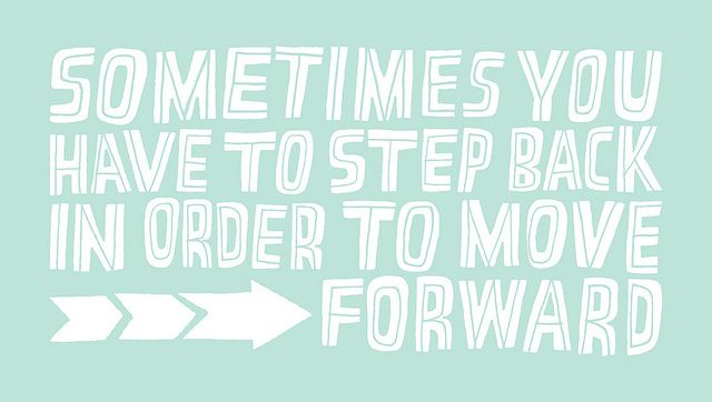 Sometimes you have to step back in order to move forward.