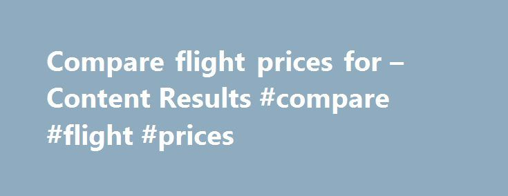 Compare flight prices for – Content Results #compare #flight #prices http://flight.remmont.com/compare-flight-prices-for-content-results-compare-flight-prices-2/  #compare flight prices # AOL Search 5 Tips For Finding Cheap Flights To Europe This Summer. Check out the following tips for finding cheap flights to Europe. Check out some... Read more >