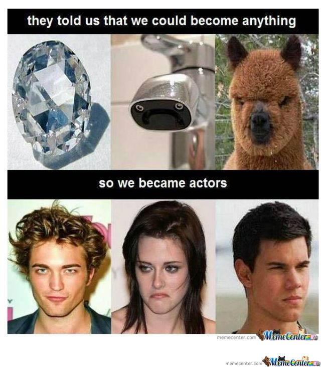 So they told us we could become anything...so we became actors lol!! (love the Kristen Stewart one hahaha)