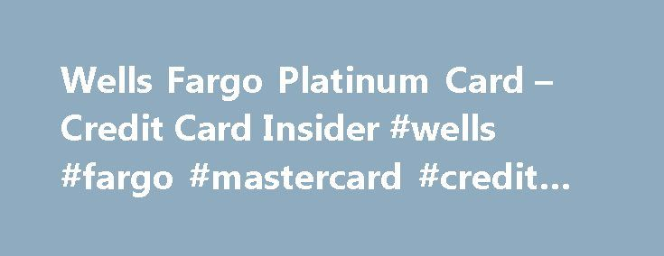 Wells Fargo Platinum Card – Credit Card Insider #wells #fargo #mastercard #credit #card http://insurances.nef2.com/wells-fargo-platinum-card-credit-card-insider-wells-fargo-mastercard-credit-card/  # Wells Fargo Platinum Card Quick View Annual Fee $0 Intro Purchase APR 0% for 15 months Regular Purchase APR 15.15%-24.99% (Variable) Rewards Signup Bonus None Chip Technology Chip-and-PIN Foreign Transaction Fee 3% Intro Balance Transfer APR 0% for 15 months Regular Balance Transfer APR…