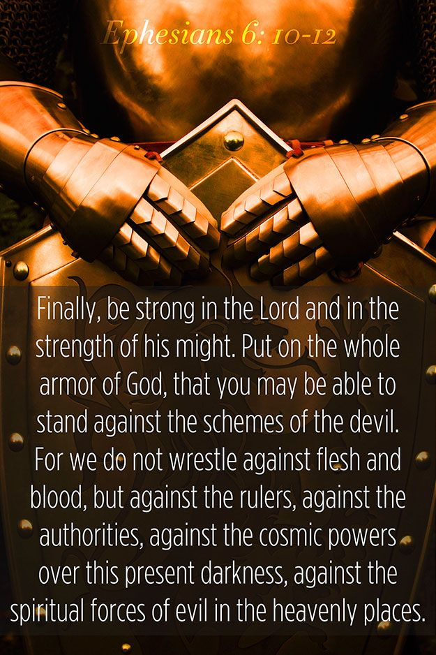 Finally, my brethren, be strong in the Lord, and in the power of his might. Put on the whole armour of God, that ye may be able to stand against the wiles of the devil. For we wrestle not against flesh and blood, but against principalities, against powers, against the rulers of the darkness of this world, against spiritual wickedness in high places.  (Ephesians 6:10-12)