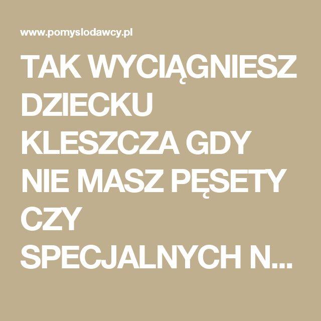 TAK WYCIĄGNIESZ DZIECKU KLESZCZA GDY NIE MASZ PĘSETY CZY SPECJALNYCH NARZĘDZI... - Pomysłodawcy.pl - Serwis bardziej kreatywny