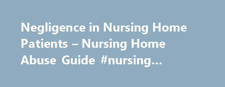 Negligence in Nursing Home Patients – Nursing Home Abuse Guide #nursing #home #lawyer http://savings.nef2.com/negligence-in-nursing-home-patients-nursing-home-abuse-guide-nursing-home-lawyer/  # Nursing Home Negligence When the medical or assisted nursing staff employed at a nursing home fails to provide the appropriate standard of care legally required to patients, issues of elderly abuse or neglect are generally raised in a legal sense, should documentable damages exist. Nursing home…