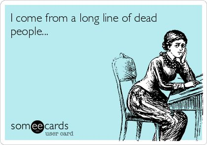 I come from a long line of dead people... Hey, me too! Genealogy Quote / Humor