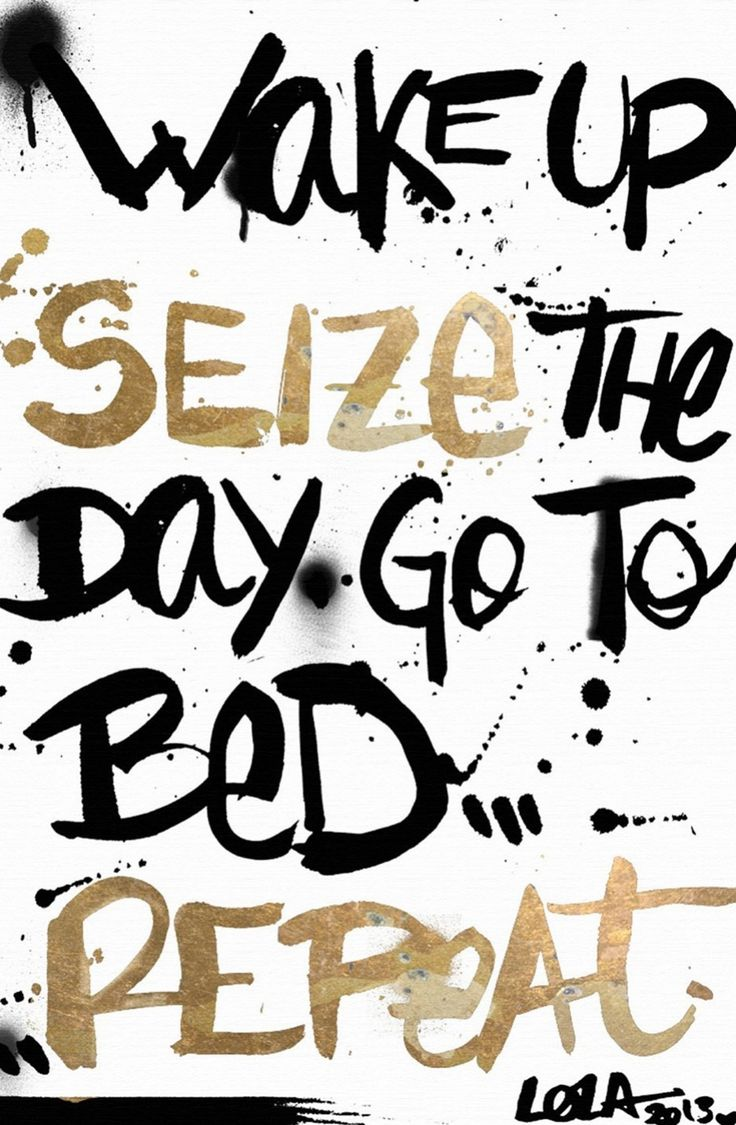 Wake up. Seize the day. Go to bed. Repeat.