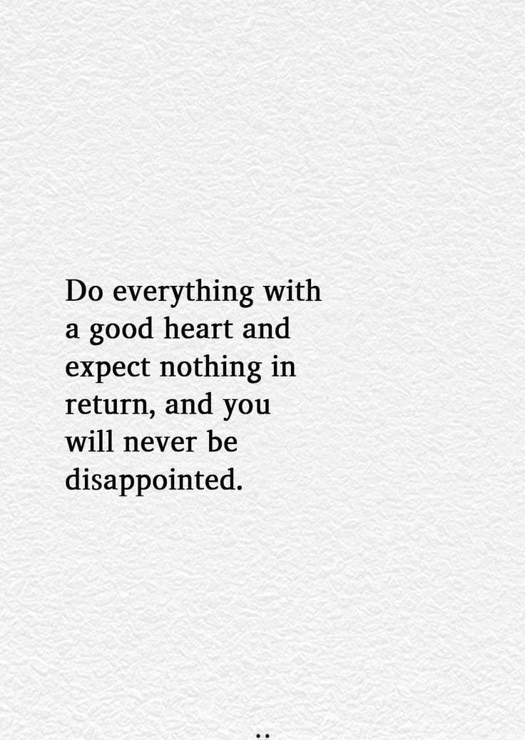 Do Everything With A Good Heart And Expect Nothing In Return And You Will Never Be Disappointed Do Good Quotes Good Soul Quotes Disappointment Quotes
