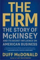 The Firm: the Story of McKinsey and its Secret Influence on American Business by Duff McDonald. Star financial journalist Duff McDonald uncovers how the managing consulting firm of McKinsey & Company and its high-powered, high-priced business savants have ushered in waves of structural, financial, and technological shifts to the biggest and best American organizations, revealing a list of world-shaping successes and striking failures.