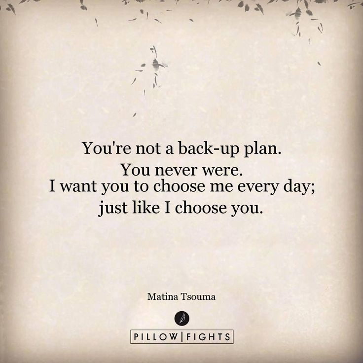 You're not a back-up plan.You never were.I want you to choose me every day