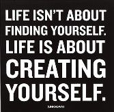 Life isn't about finding yourself.  Life is about creating yourself.: Sayings, Inspiration, Quotes, Wisdom, Thought, Create, Life Isn T