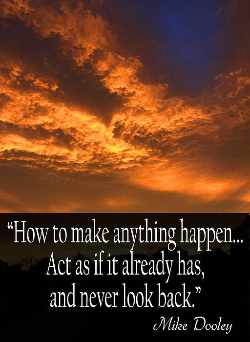 """""""How to make anything happen...Act as if it already has, and never look back.""""   Mike Dooley"""