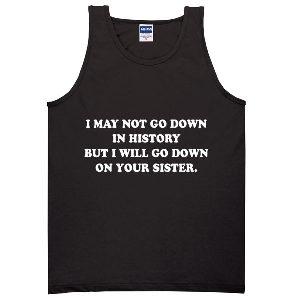 About I May Not Go Down In History But I Will Go Down On Your Sister Tanktop from teeshope.com This tank top is Made To Order, we print one by one so we can control the quality.