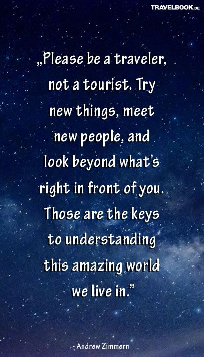 """""""Please be a traveler, not a tourist. Try new things, meet new people, and look beyond what's right in front of you. Those are the keys to understanding this amazing world we live in."""" (Andrew Zimmern)"""