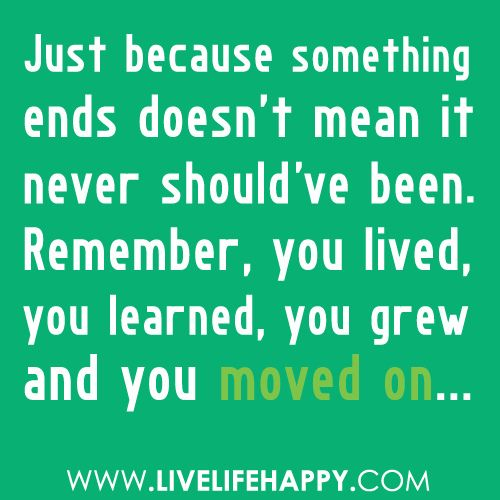 """""""Just because something ends doesn't mean it never should've been. Remember, you lived, you learned, you grew and you moved on..."""""""