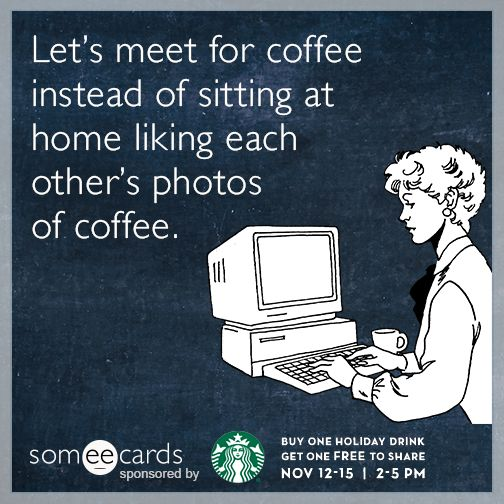 Let's meet for coffee instead of sitting at home liking each other's photos of coffee  Starbucks Holiday Ecard