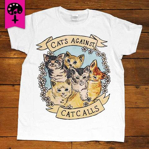 Less Catcalls More Cats -- Women's T-Shirt  I REALLY REALLY REALLY WANT THIS SHIRT ❤❤❤❤