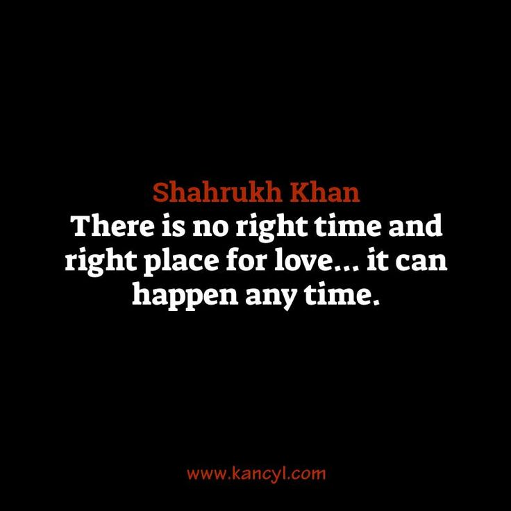 """There is no right time and right place for love... it can happen any time."", Shahrukh Khan"