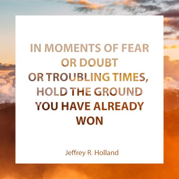 "Elder Jeffrey R. Holland: ""In moments of fear or doubt or troubling times, gold the ground you have already won."" #lds #quotes"