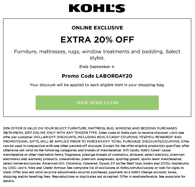 Kohls Coupon: Save 20% Off Furniture Mattresses Rugs Window Treatments and Bedding #kohls #kohlscoupons  Get discount 20% off when you purchase Furniture mattresses rugs window treatments and bedding using promo code: LABORDAY20 at checkout. This offer is valid for select styles online only until September 4 2017.  Kohls Coupon: Save 15% Off Furniture Mattresses Rugs  ONLINE EXCLUSIVE EXTRA 20% OFF Furniture mattresses rugs window treatments and bedding. Select styles. Ends September 4…