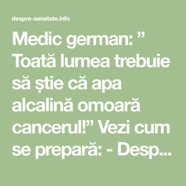 """Medic german: """" Toată lumea trebuie să știe că apa alcalină omoară cancerul!"""" Vezi cum se prepară: - Despre Sanatate"""