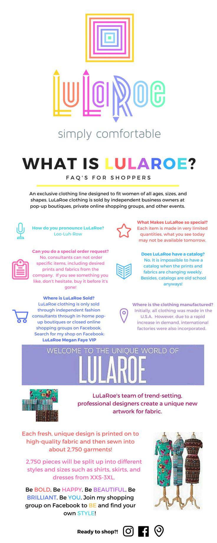 What is lularoe? FAQ'S for shoppers An exclusive clothing line designed to fit women of all ages, sizes, and shapes. LuLaRoe clothing is sold by independent business owners at pop-up boutiques, pr...