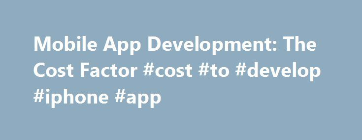 Mobile App Development: The Cost Factor #cost #to #develop #iphone #app http://namibia.remmont.com/mobile-app-development-the-cost-factor-cost-to-develop-iphone-app/  # Mobile App Development: The Cost Factor It usually takes a team of people to develop one app. Take into consideration, plus consider the app development. mobile porting and app marketing costs involved. App Functionalities You need to think about the functionalities you want your app to include; the category that it would…
