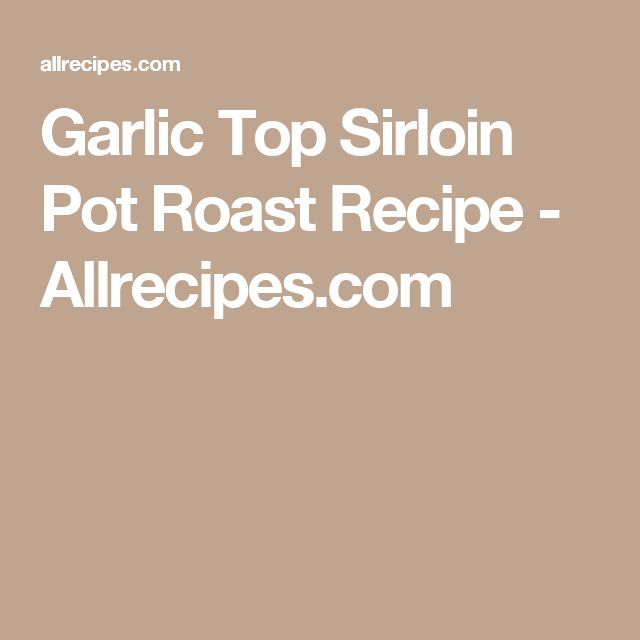 Garlic Top Sirloin Pot Roast Recipe - Allrecipes.com