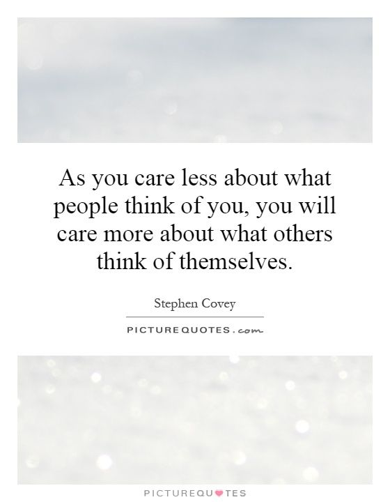 As you care less about what people think of you, you will care more about what others think of themselves. Stephen Covey quotes on PictureQuotes.com.