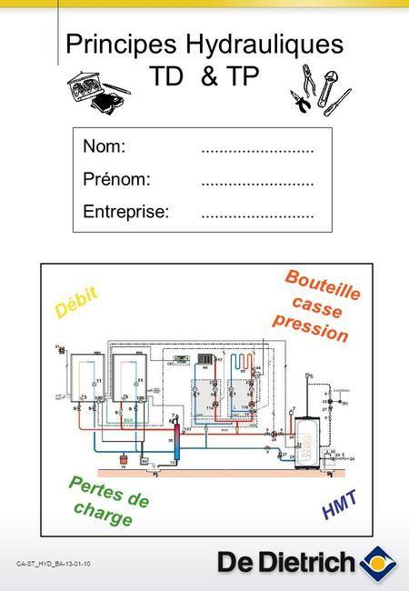 CA-ST_HYD_BA-13-01-10 Nom: Prénom: Entreprise:......................... Débit HMT Bouteille casse pression Pertes de charge Principes Hydrauliques TD &