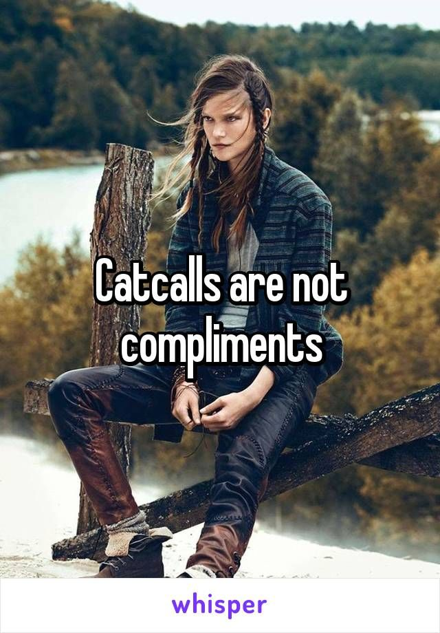 Catcalls are not compliments