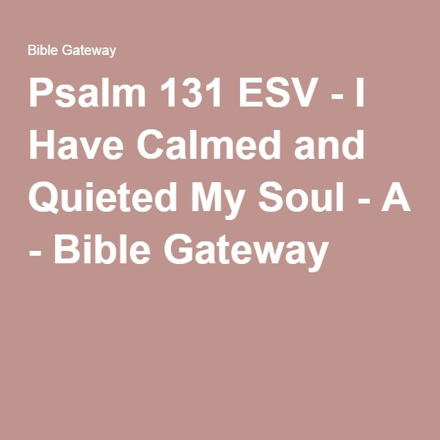 Psalm 131 ESV - I Have Calmed and Quieted My Soul - A - Bible Gateway