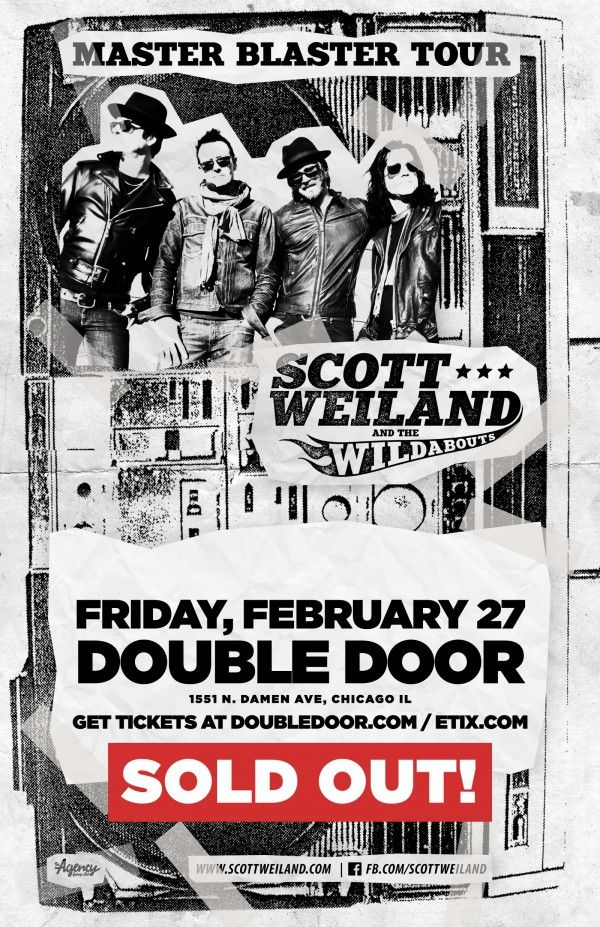 Double Door Welcomes Scott Weiland and the Wildabouts The Master Blaster Tour Fri, Feb 27  8pm  20 GA / $150 VIP   Scott Weiland and the Wildabouts VIP Meet n Greet Package:      (1) General Admission Ticket to the show     Personal Photo Op with Scott Weiland & the Wildabouts     Pre-Signed Scott Weiland & the Wildabouts Poster     Scott Weiland & the Wildabouts VIP Meet n Greet Laminate  http://doubledoor.com/events/scott-weiland-and-the-wildabouts/