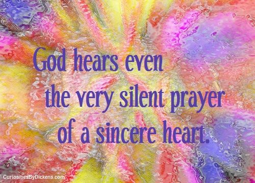 """God hears even the very silent prayer of a sincere heart.            A pastor friend of mine responded this way to my concern about the fact that I tend to lift my concerns in prayer with a deepness of my heart but not with words:  """"I believe that, as Romans 8 describes it, God hears and responds to the prayers of our hearts even when there are no words."""""""