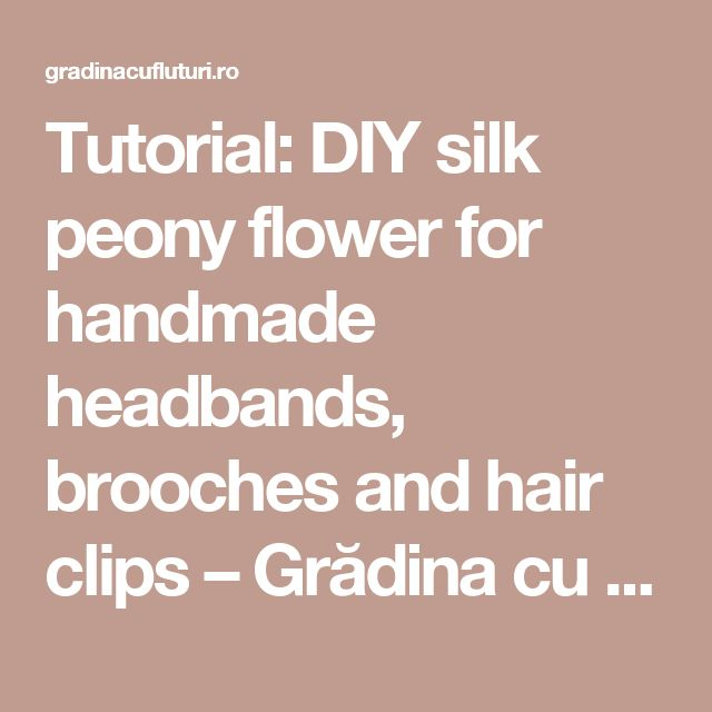 Tutorial: DIY silk peony flower for handmade headbands, brooches and hair clips – Grădina cu fluturi
