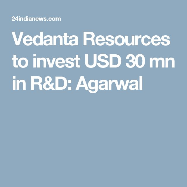 Vedanta Resources to invest USD 30 mn in R&D: Agarwal