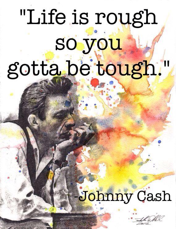 """Life is rough so you gotta be tough."""