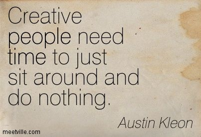 Creative people need time to just sit around and do nothing. Austin Kleon