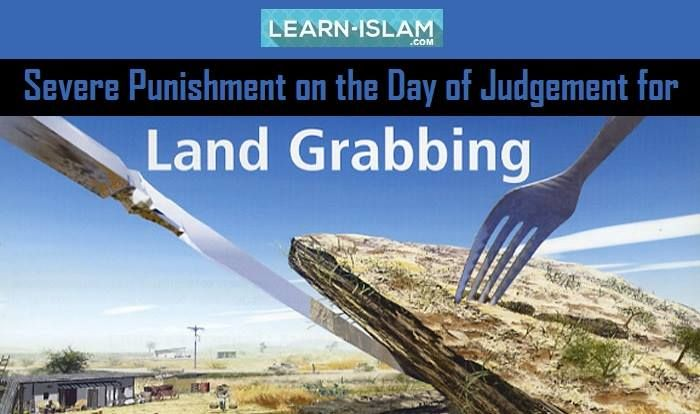 """`Aishah (May Allah bepleased with her) reported: Messenger of Allah (PBUH) said, """"Whoever usurps unlawfully even a hand span of land a collar measuring seven times (this) land will be placed around his neck on the Day of Resurrection"""". [Al-Bukhari and Muslim]. Commentary: This Hadith tells us that even a minor injustice to anybody in this world can cause great trouble on the Day of Resurrection."""