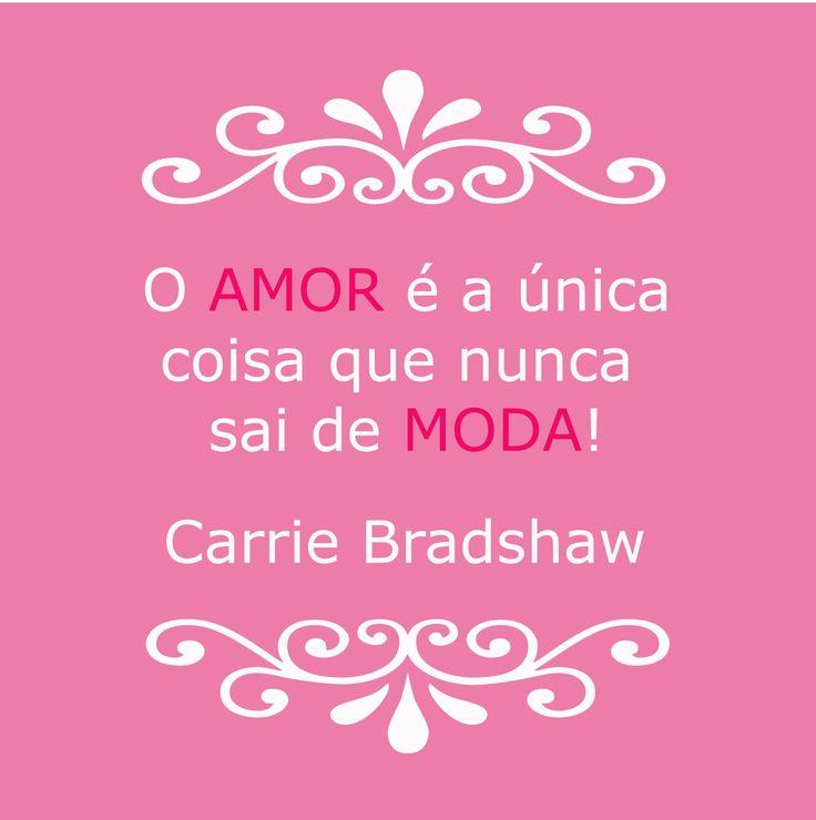 O amor é a única coisa que nunca sai de Moda! Carrie Bradshaw #frase #moda