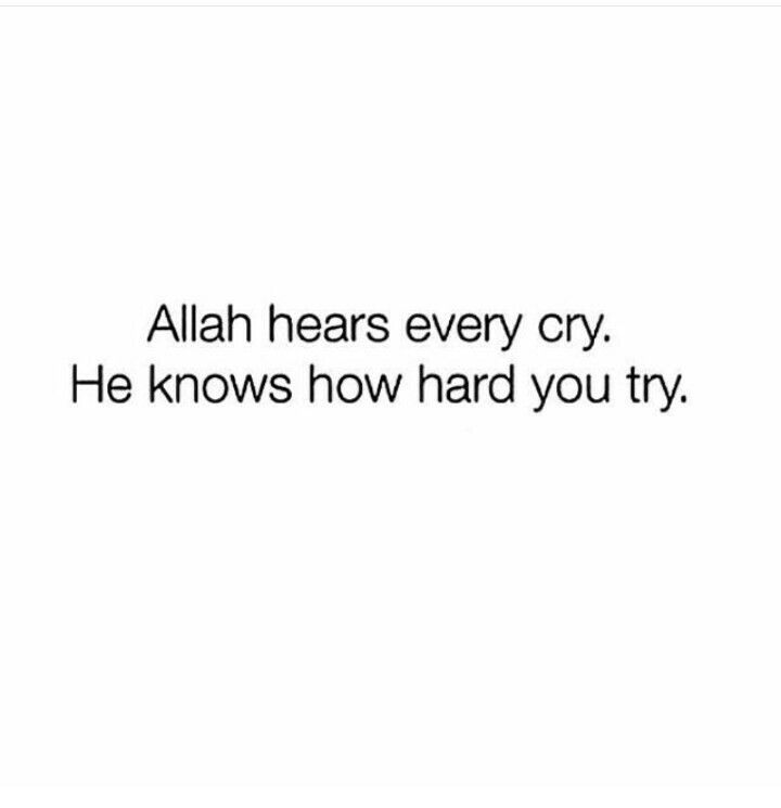 Allah hears every cry, he knows how hard you try.