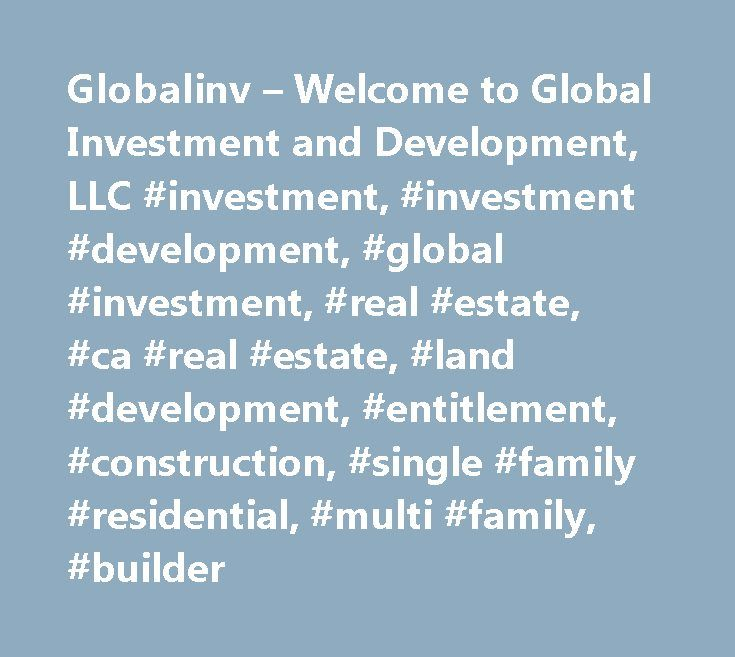 Globalinv – Welcome to Global Investment and Development, LLC #investment, #investment #development, #global #investment, #real #estate, #ca #real #estate, #land #development, #entitlement, #construction, #single #family #residential, #multi #family, #builder http://invest.remmont.com/globalinv-welcome-to-global-investment-and-development-llc-investment-investment-development-global-investment-real-estate-ca-real-estate-land-development-entitlement-construct-2/  Global Investment…