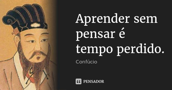 Aprender sem pensar é tempo perdido.... Frase de Confúcio.