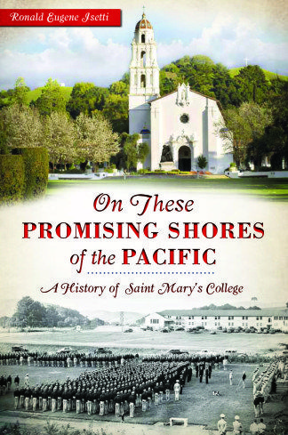 On These Promising Shores of the Pacific: A History of Saint Mary's College / by Ronald Eugene Isetti, History Professor Emeritus