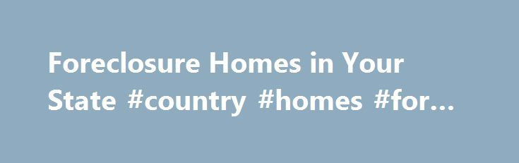Foreclosure Homes in Your State #country #homes #for #sale http://property.nef2.com/foreclosure-homes-in-your-state-country-homes-for-sale/  Foreclosure Homes in Your State All Types of Foreclosures are Available View foreclosure homes by state. All available foreclosure types are included. Search for a house for sale in any stage of the foreclosure process, including pre foreclosures. home auctions. REO foreclosure and HUD foreclosure properties. We are the leader in foreclosures…